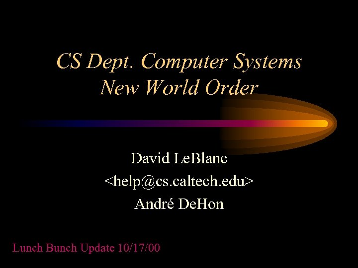 CS Dept. Computer Systems New World Order David Le. Blanc <help@cs. caltech. edu> André