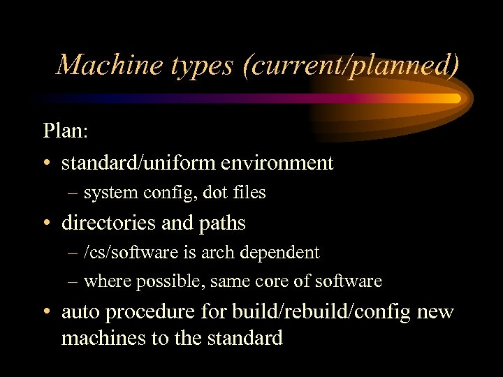 Machine types (current/planned) Plan: • standard/uniform environment – system config, dot files • directories