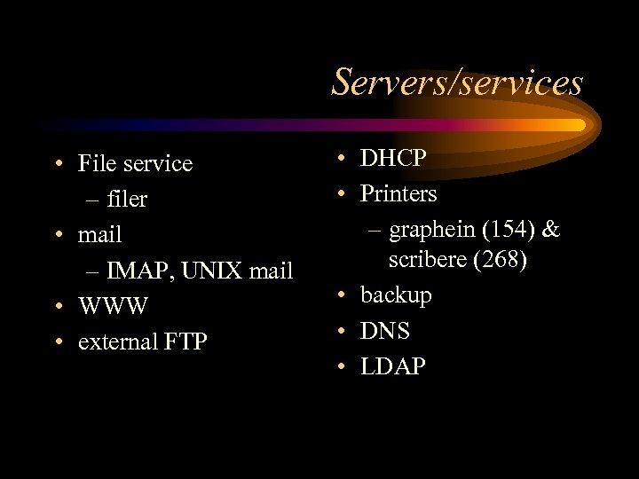 Servers/services • File service – filer • mail – IMAP, UNIX mail • WWW
