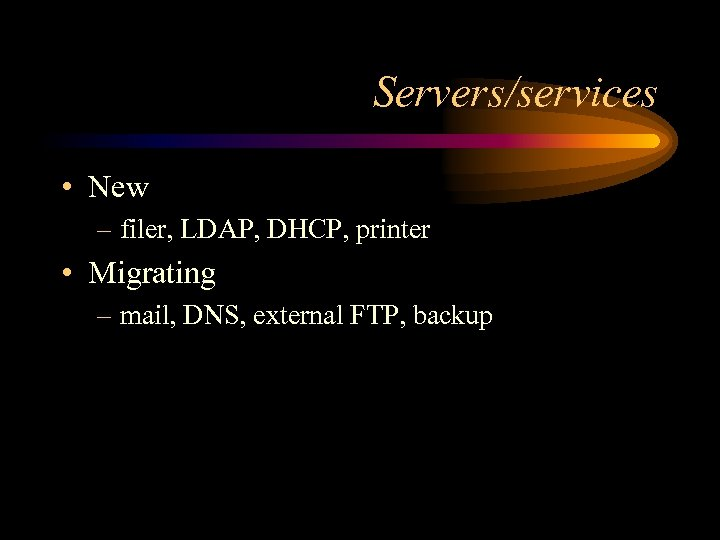 Servers/services • New – filer, LDAP, DHCP, printer • Migrating – mail, DNS, external