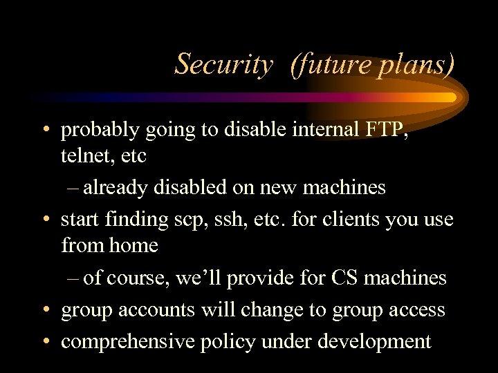 Security (future plans) • probably going to disable internal FTP, telnet, etc – already