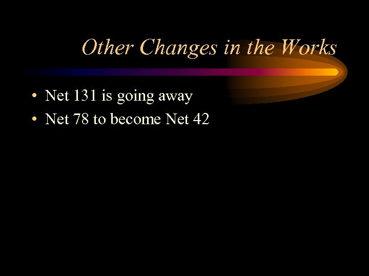Other Changes in the Works • Net 131 is going away • Net 78