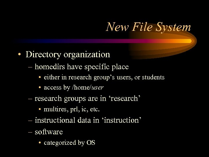 New File System • Directory organization – homedirs have specific place • either in