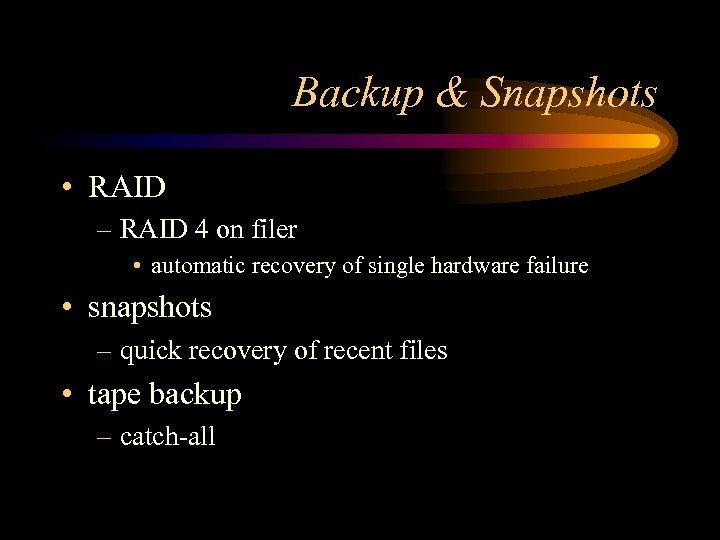 Backup & Snapshots • RAID – RAID 4 on filer • automatic recovery of