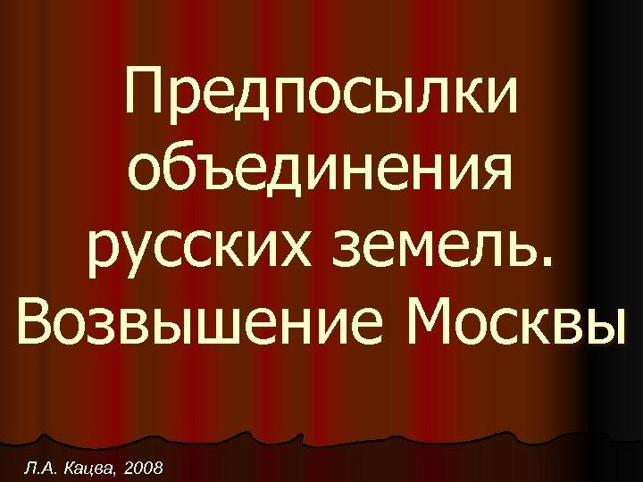Предпосылки объединения русских земель. Возвышение Москвы Л. А. Кацва, 2008