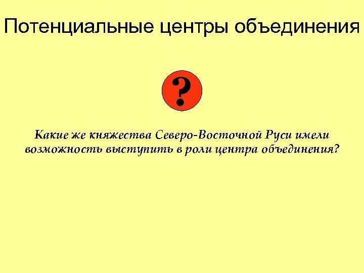Потенциальные центры объединения ? Какие же княжества Северо-Восточной Руси имели возможность выступить в роли