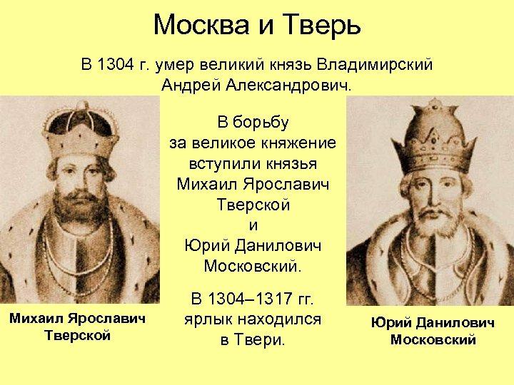 Москва и Тверь В 1304 г. умер великий князь Владимирский Андрей Александрович. В борьбу