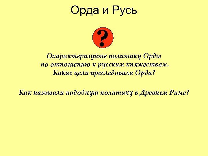 Орда и Русь ? Охарактеризуйте политику Орды по отношению к русским княжествам. Какие цели
