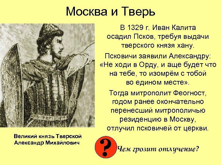 Москва и Тверь В 1329 г. Иван Калита осадил Псков, требуя выдачи тверского князя