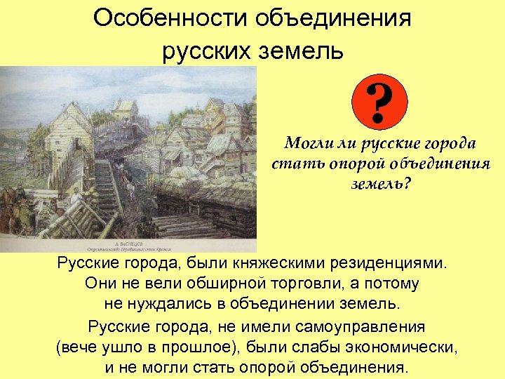 Особенности объединения русских земель ? Могли ли русские города стать опорой объединения земель? Русские