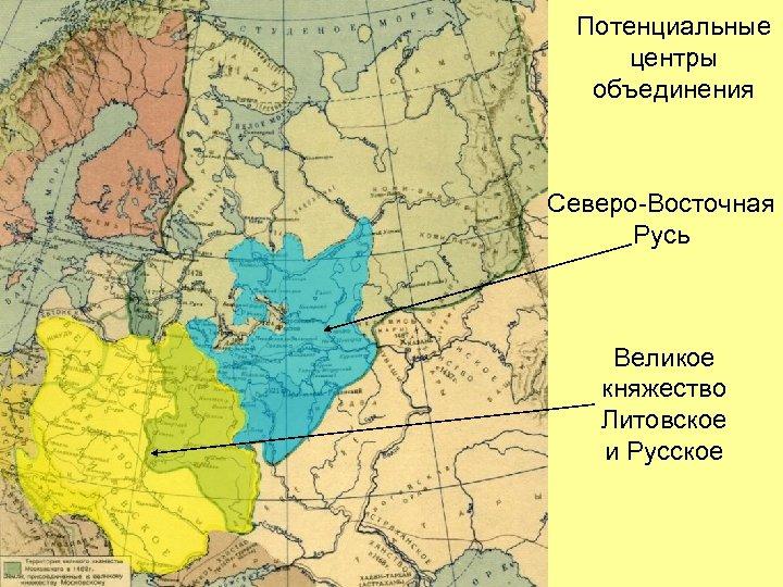 Потенциальные центры объединения Северо-Восточная Русь Великое княжество Литовское и Русское