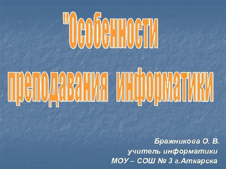 Бражникова О. В. учитель информатики МОУ – СОШ № 3 г. Аткарска