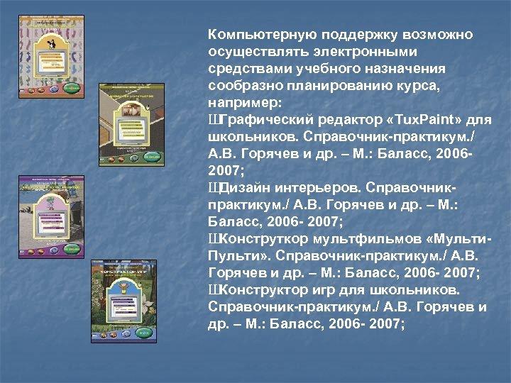 Компьютерную поддержку возможно осуществлять электронными средствами учебного назначения сообразно планированию курса, например: Ш Графический