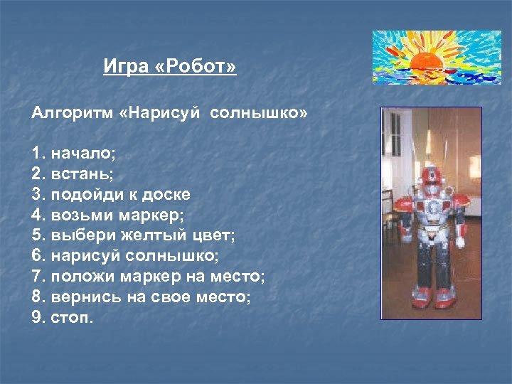 Игра «Робот» Алгоритм «Нарисуй солнышко» 1. начало; 2. встань; 3. подойди к доске 4.