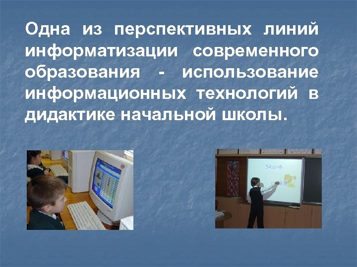 Одна из перспективных линий информатизации современного образования - использование информационных технологий в дидактике начальной