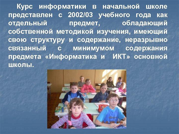 Курс информатики в начальной школе представлен с 2002/03 учебного года как отдельный предмет, обладающий