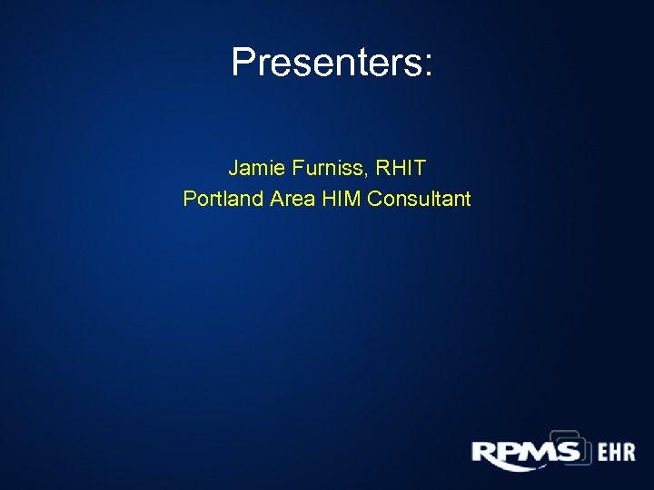 Presenters: Jamie Furniss, RHIT Portland Area HIM Consultant