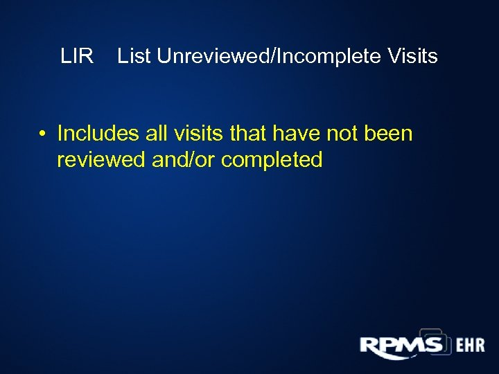 LIR List Unreviewed/Incomplete Visits • Includes all visits that have not been reviewed and/or