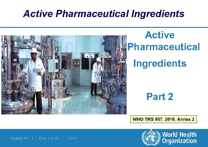 Active Pharmaceutical Ingredients Part 2 WHO TRS 957, 2010, Annex 2 Module 15 |