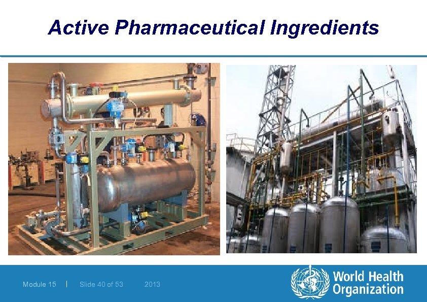 Active Pharmaceutical Ingredients Module 15 | Slide 40 of 53 2013
