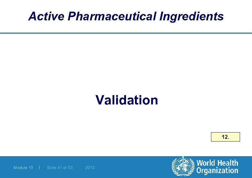 Active Pharmaceutical Ingredients Validation 12. Module 15 | Slide 41 of 53 2013