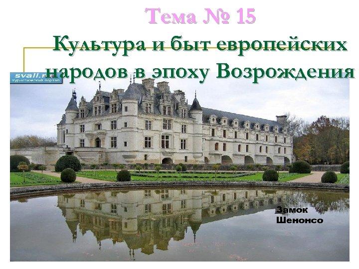 Тема № 15 Культура и быт европейских народов в эпоху Возрождения Замок Шенонсо