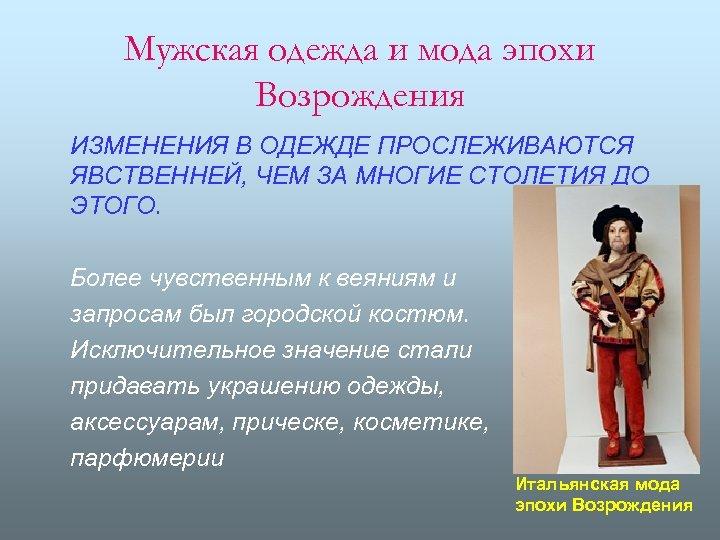 Мужская одежда и мода эпохи Возрождения ИЗМЕНЕНИЯ В ОДЕЖДЕ ПРОСЛЕЖИВАЮТСЯ ЯВСТВЕННЕЙ, ЧЕМ ЗА МНОГИЕ