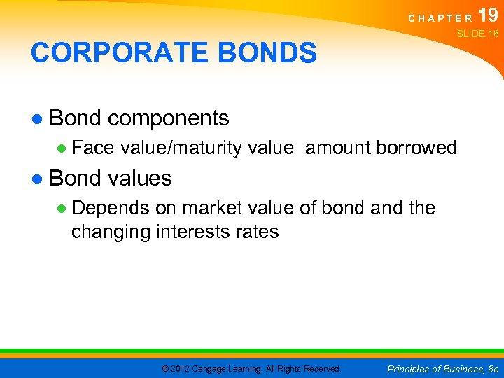 CHAPTER 19 SLIDE 16 CORPORATE BONDS ● Bond components ● Face value/maturity value amount