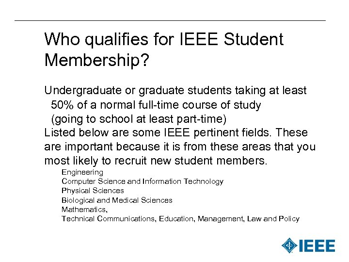 Who qualifies for IEEE Student Membership? Undergraduate or graduate students taking at least 50%