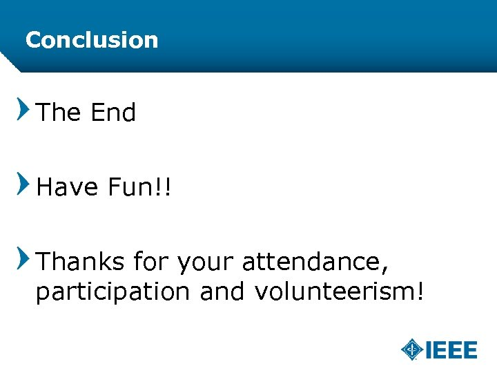 Conclusion The End Have Fun!! Thanks for your attendance, participation and volunteerism!