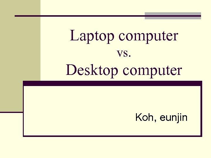 Laptop computer vs. Desktop computer Koh, eunjin