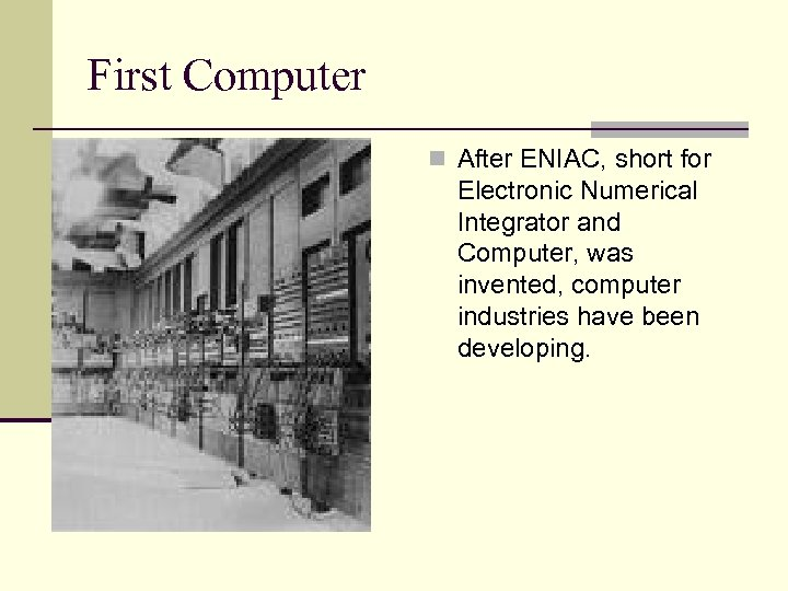 First Computer n After ENIAC, short for Electronic Numerical Integrator and Computer, was invented,