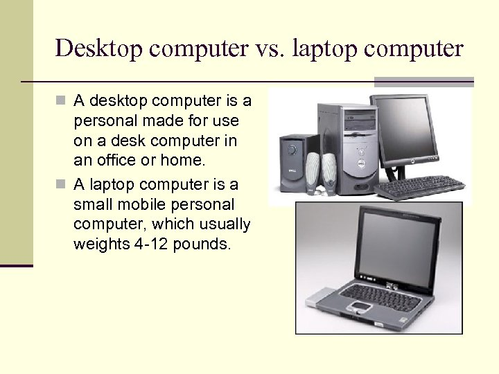 Desktop computer vs. laptop computer n A desktop computer is a personal made for
