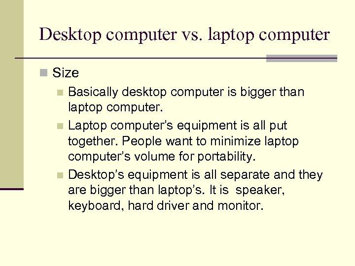 Desktop computer vs. laptop computer n Size n Basically desktop computer is bigger than