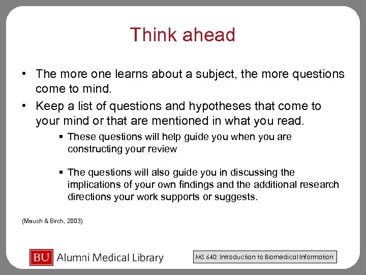 Think ahead • The more one learns about a subject, the more questions come