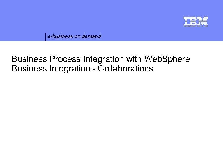 e-business on demand Business Process Integration with Web. Sphere Business Integration - Collaborations ©