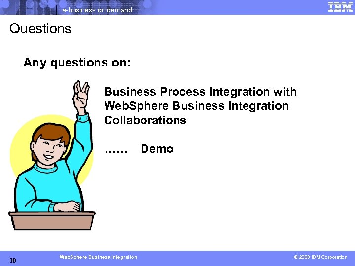 e-business on demand Questions Any questions on: Business Process Integration with Web. Sphere Business