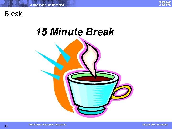 e-business on demand Break 15 Minute Break 31 Web. Sphere Business Integration © 2004