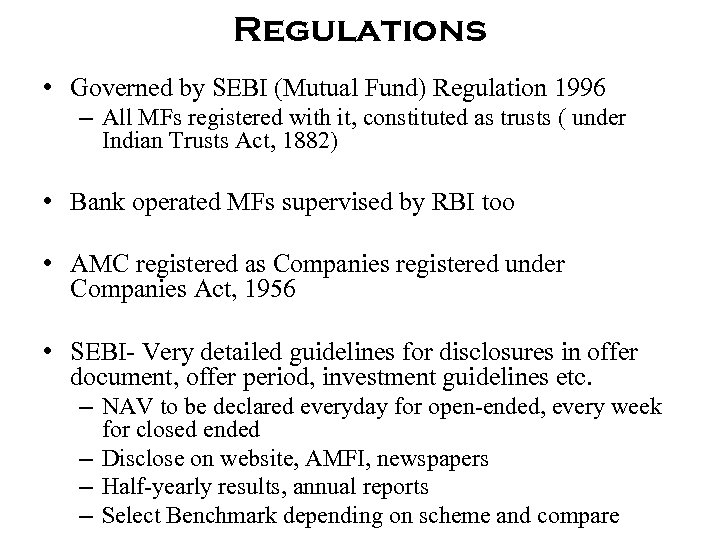 Regulations • Governed by SEBI (Mutual Fund) Regulation 1996 – All MFs registered with