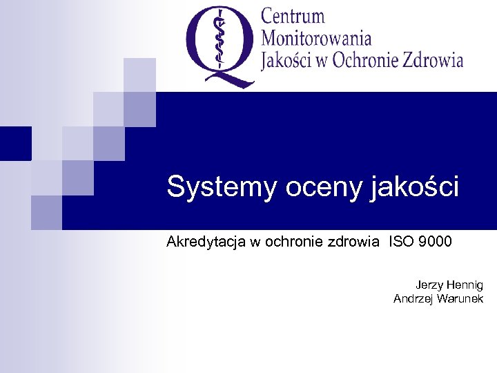Systemy oceny jakości Akredytacja w ochronie zdrowia ISO 9000 Jerzy Hennig Andrzej Warunek