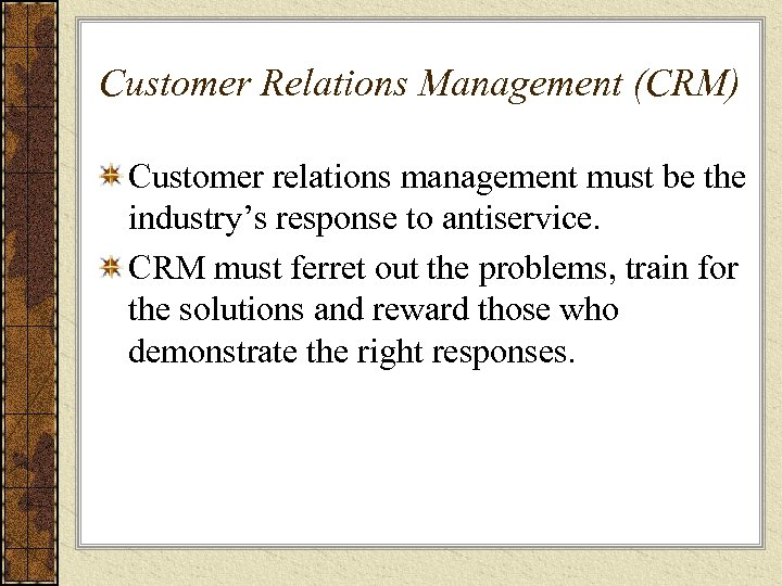 Customer Relations Management (CRM) Customer relations management must be the industry's response to antiservice.