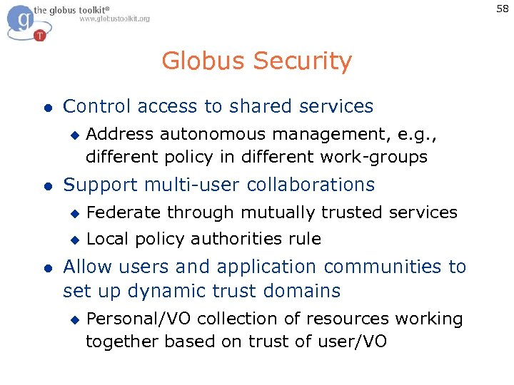 58 Globus Security l Control access to shared services u l Address autonomous management,