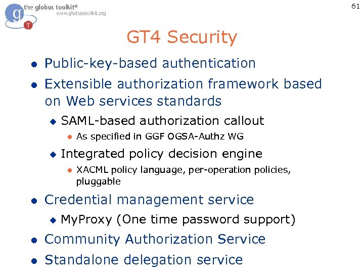 61 GT 4 Security l Public-key-based authentication l Extensible authorization framework based on Web