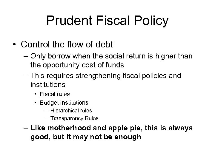 Prudent Fiscal Policy • Control the flow of debt – Only borrow when the