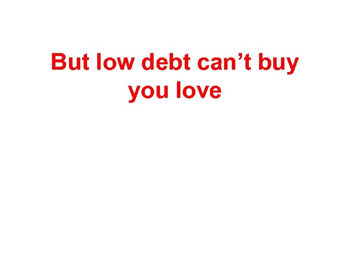 But low debt can't buy you love
