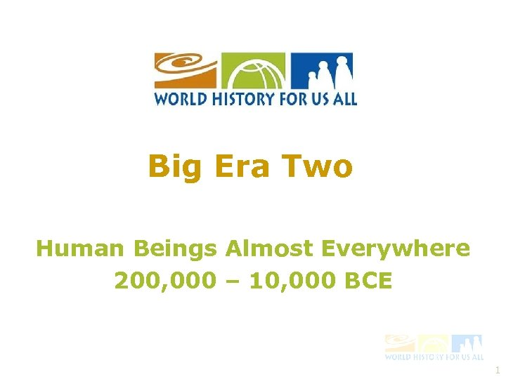 Big Era Two Human Beings Almost Everywhere 200, 000 – 10, 000 BCE 1