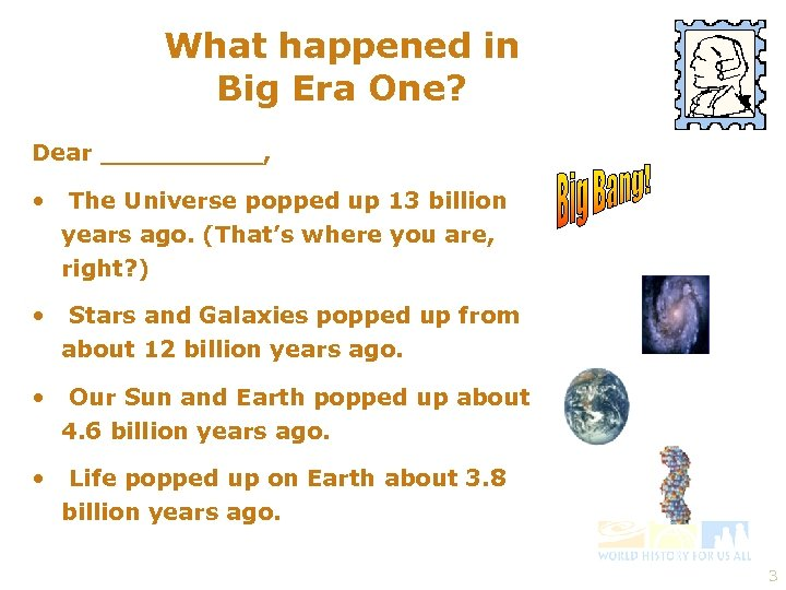 What happened in Big Era One? Dear _____, • The Universe popped up 13