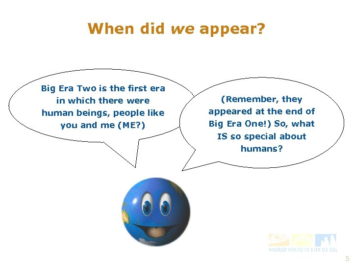 When did we appear? Big Era Two is the first era in which there
