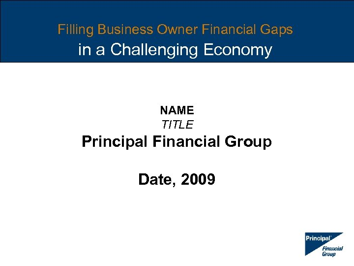 Filling Business Owner Financial Gaps in a Challenging Economy NAME TITLE Principal Financial Group