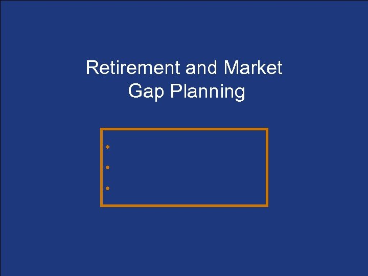 Retirement and Market Gap Planning • Determining the gaps • Filling the gaps •